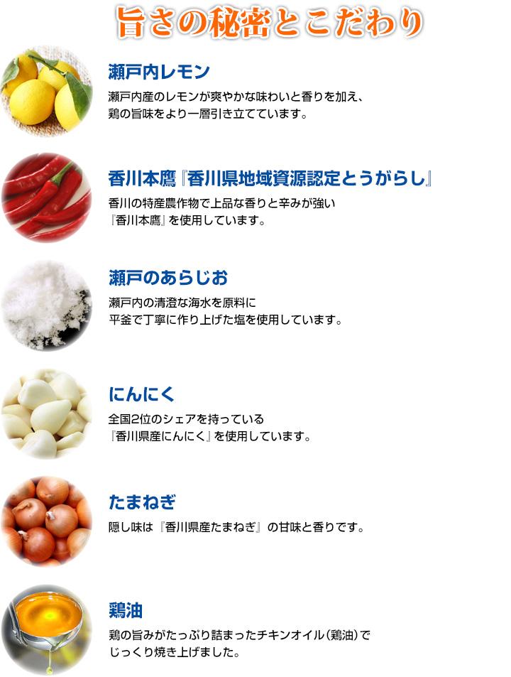 旨さの秘密とこだわり/瀬戸内レモン:温暖な気候で育ったフレッシュで良質なレモンを使用。/香川本鷹『香川県地域資源認定とうがらし』:香川の特産農作物で、上品な香りと辛みが強い『香川本鷹』を使用しています。/瀬戸のあらじお:瀬戸内の清澄な海水を原料に、平釜で丁寧に作り上げた塩を厳選しました。/にんにく:香川県は全国2位のシェアを持っており、品質抜群の『香川県産にんにく』を使用しています。/玉ねぎ:隠し味には、香川県産の玉ねぎとを使用し、甘味と香りをつけました。/鶏油:鶏の旨みがたっぷり詰まったチキンオイル(鶏油)で、じっくりと焼き上げ、旨みと、ジューシーさをプラス。老若男女問わず、皆様に愛され続けています。